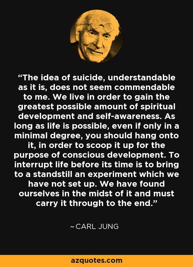 The idea of suicide, understandable as it is, does not seem commendable to me. We live in order to gain the greatest possible amount of spiritual development and self-awareness. As long as life is possible, even if only in a minimal degree, you should hang onto it, in order to scoop it up for the purpose of conscious development. To interrupt life before its time is to bring to a standstill an experiment which we have not set up. We have found ourselves in the midst of it and must carry it through to the end. - Carl Jung