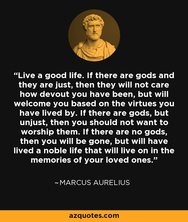 Live a good life. If there are gods and they are just, then they will not care how devout you have been, but will welcome you based on the virtues you have lived by. If there are gods, but unjust, then you should not want to worship them. If there are no gods, then you will be gone, but will have lived a noble life that will live on in the memories of your loved ones. - Marcus Aurelius