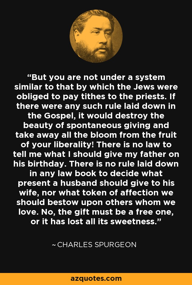 But you are not under a system similar to that by which the Jews were obliged to pay tithes to the priests. If there were any such rule laid down in the Gospel, it would destroy the beauty of spontaneous giving and take away all the bloom from the fruit of your liberality! There is no law to tell me what I should give my father on his birthday. There is no rule laid down in any law book to decide what present a husband should give to his wife, nor what token of affection we should bestow upon others whom we love. No, the gift must be a free one, or it has lost all its sweetness. - Charles Spurgeon
