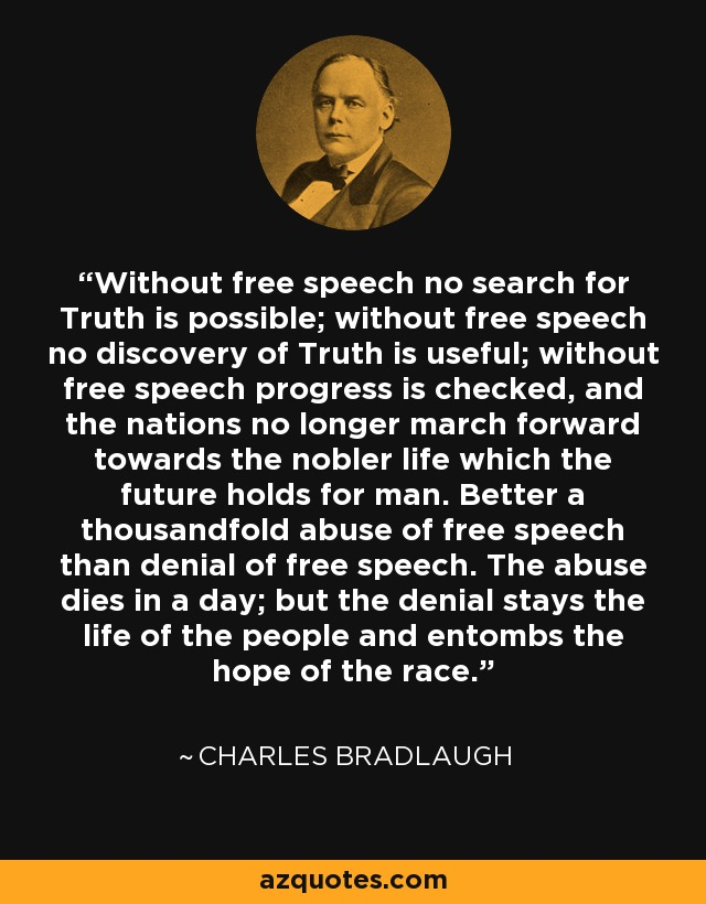 Without free speech no search for Truth is possible; without free speech no discovery of Truth is useful; without free speech progress is checked, and the nations no longer march forward towards the nobler life which the future holds for man. Better a thousandfold abuse of free speech than denial of free speech. The abuse dies in a day; but the denial stays the life of the people and entombs the hope of the race. - Charles Bradlaugh