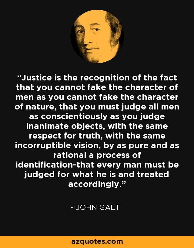 Justice is the recognition of the fact that you cannot fake the character of men as you cannot fake the character of nature, that you must judge all men as conscientiously as you judge inanimate objects, with the same respect for truth, with the same incorruptible vision, by as pure and as rational a process of identification-that every man must be judged for what he is and treated accordingly. - John Galt