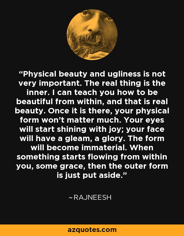 Physical beauty and ugliness is not very important. The real thing is the inner. I can teach you how to be beautiful from within, and that is real beauty. Once it is there, your physical form won't matter much. Your eyes will start shining with joy; your face will have a gleam, a glory. The form will become immaterial. When something starts flowing from within you, some grace, then the outer form is just put aside. - Rajneesh