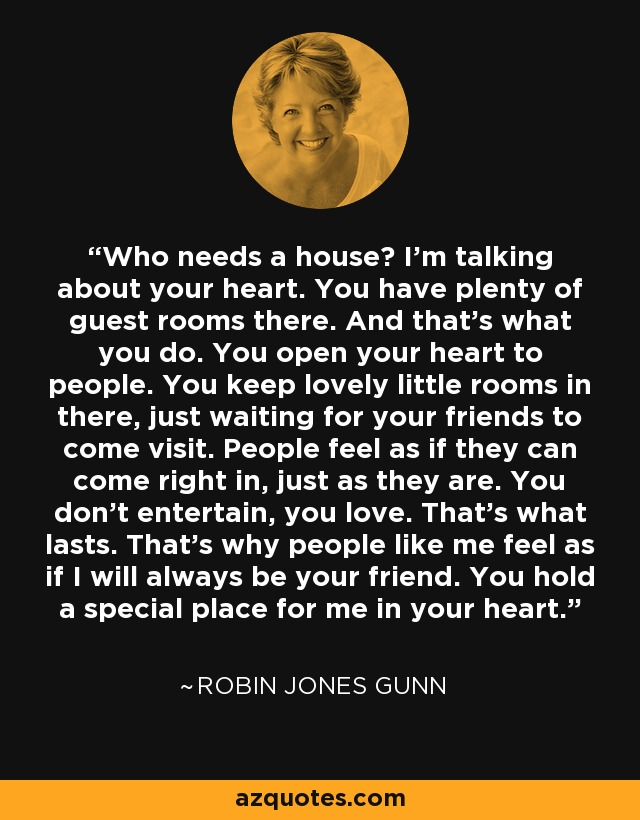 Who needs a house? I'm talking about your heart. You have plenty of guest rooms there. And that's what you do. You open your heart to people. You keep lovely little rooms in there, just waiting for your friends to come visit. People feel as if they can come right in, just as they are. You don't entertain, you love. That's what lasts. That's why people like me feel as if I will always be your friend. You hold a special place for me in your heart. - Robin Jones Gunn