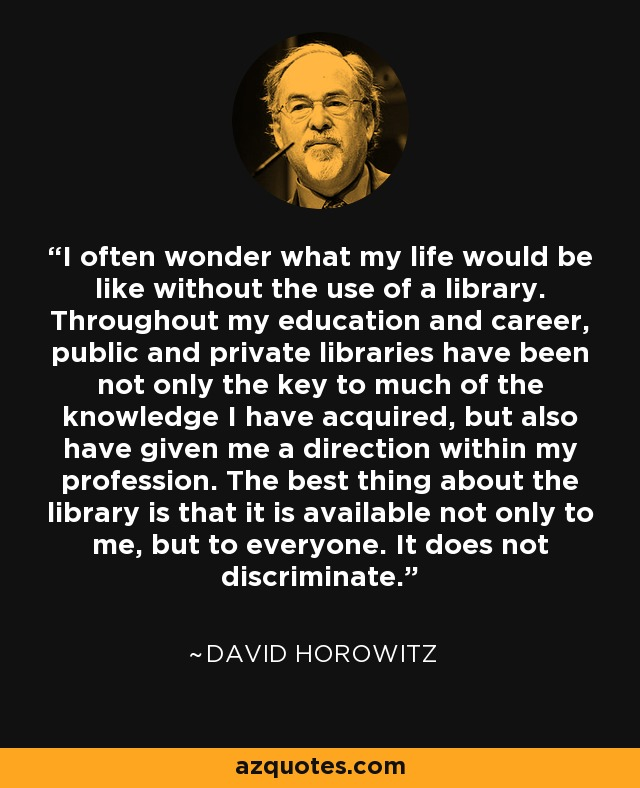 I often wonder what my life would be like without the use of a library. Throughout my education and career, public and private libraries have been not only the key to much of the knowledge I have acquired, but also have given me a direction within my profession. The best thing about the library is that it is available not only to me, but to everyone. It does not discriminate. - David Horowitz