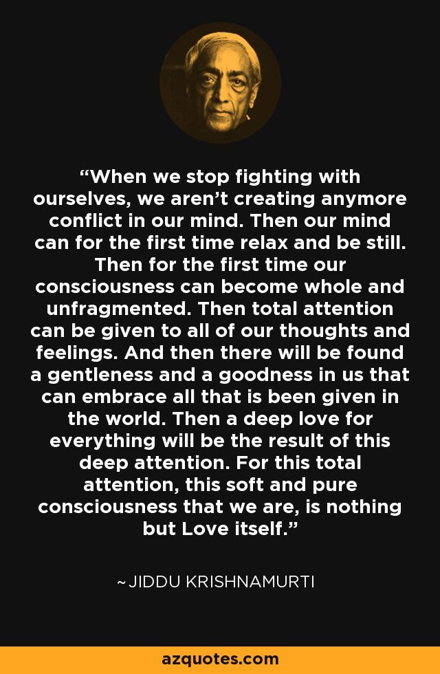 When we stop fighting with ourselves, we aren't creating anymore conflict in our mind. Then our mind can for the first time relax and be still. Then for the first time our consciousness can become whole and unfragmented. Then total attention can be given to all of our thoughts and feelings. And then there will be found a gentleness and a goodness in us that can embrace all that is been given in the world. Then a deep love for everything will be the result of this deep attention. For this total attention, this soft and pure consciousness that we are, is nothing but Love itself. - Jiddu Krishnamurti