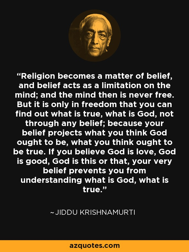 Religion becomes a matter of belief, and belief acts as a limitation on the mind; and the mind then is never free. But it is only in freedom that you can find out what is true, what is God, not through any belief; because your belief projects what you think God ought to be, what you think ought to be true. If you believe God is love, God is good, God is this or that, your very belief prevents you from understanding what is God, what is true. - Jiddu Krishnamurti