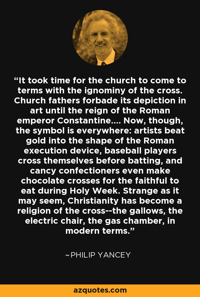 It took time for the church to come to terms with the ignominy of the cross. Church fathers forbade its depiction in art until the reign of the Roman emperor Constantine.... Now, though, the symbol is everywhere: artists beat gold into the shape of the Roman execution device, baseball players cross themselves before batting, and cancy confectioners even make chocolate crosses for the faithful to eat during Holy Week. Strange as it may seem, Christianity has become a religion of the cross--the gallows, the electric chair, the gas chamber, in modern terms. - Philip Yancey