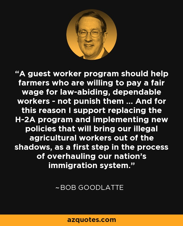 A guest worker program should help farmers who are willing to pay a fair wage for law-abiding, dependable workers - not punish them ... And for this reason I support replacing the H-2A program and implementing new policies that will bring our illegal agricultural workers out of the shadows, as a first step in the process of overhauling our nation's immigration system. - Bob Goodlatte