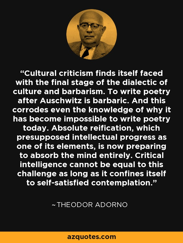 Cultural criticism finds itself faced with the final stage of the dialectic of culture and barbarism. To write poetry after Auschwitz is barbaric. And this corrodes even the knowledge of why it has become impossible to write poetry today. Absolute reification, which presupposed intellectual progress as one of its elements, is now preparing to absorb the mind entirely. Critical intelligence cannot be equal to this challenge as long as it confines itself to self-satisfied contemplation. - Theodor Adorno