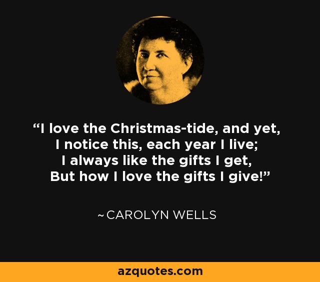 I love the Christmas-tide, and yet, I notice this, each year I live; I always like the gifts I get, But how I love the gifts I give! - Carolyn Wells