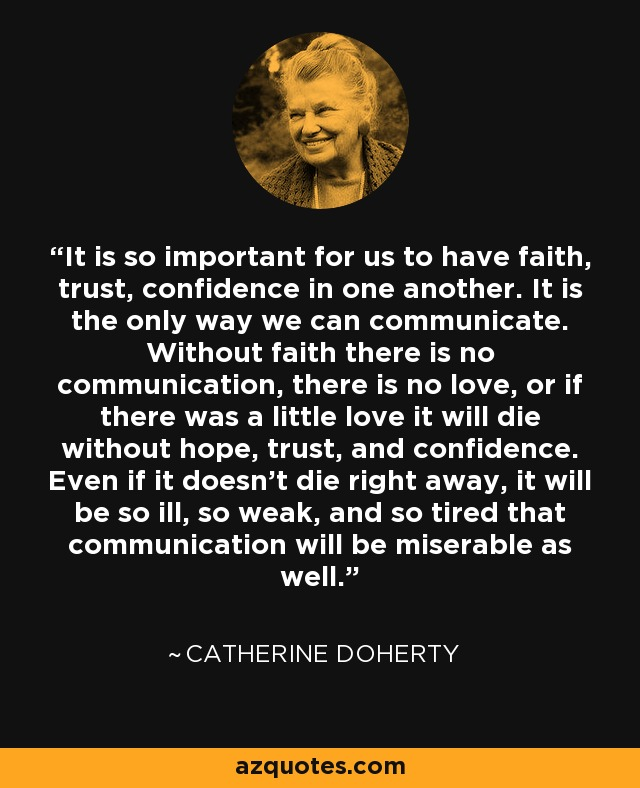 It is so important for us to have faith, trust, confidence in one another. It is the only way we can communicate. Without faith there is no communication, there is no love, or if there was a little love it will die without hope, trust, and confidence. Even if it doesn't die right away, it will be so ill, so weak, and so tired that communication will be miserable as well. - Catherine Doherty