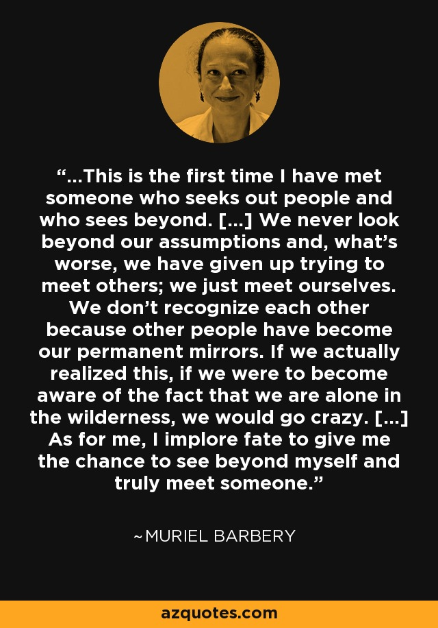 ...This is the first time I have met someone who seeks out people and who sees beyond...We never look beyond our assumptions and, what's worse, we have given up trying to meet others; we just meet ourselves. We don't recognize each other because other people have become our permanent mirrors. If we actually realized this, if we were to become aware of the fact that we are alone in the wilderness, we would go crazy...As for me, I implore fate to give me the chance to see beyond myself and truly meet someone. - Muriel Barbery