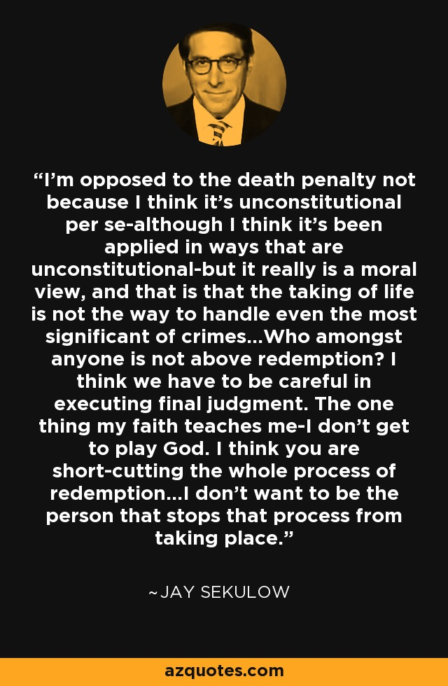 I'm opposed to the death penalty not because I think it's unconstitutional per se-although I think it's been applied in ways that are unconstitutional-but it really is a moral view, and that is that the taking of life is not the way to handle even the most significant of crimes...Who amongst anyone is not above redemption? I think we have to be careful in executing final judgment. The one thing my faith teaches me-I don't get to play God. I think you are short-cutting the whole process of redemption...I don't want to be the person that stops that process from taking place. - Jay Sekulow