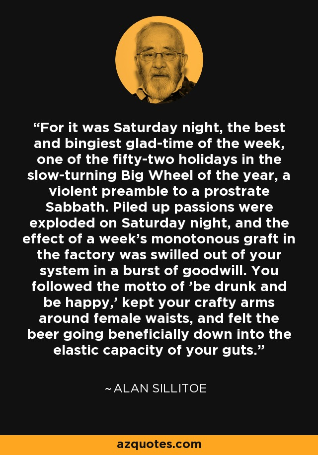 For it was Saturday night, the best and bingiest glad-time of the week, one of the fifty-two holidays in the slow-turning Big Wheel of the year, a violent preamble to a prostrate Sabbath. Piled up passions were exploded on Saturday night, and the effect of a week's monotonous graft in the factory was swilled out of your system in a burst of goodwill. You followed the motto of 'be drunk and be happy,' kept your crafty arms around female waists, and felt the beer going beneficially down into the elastic capacity of your guts. - Alan Sillitoe