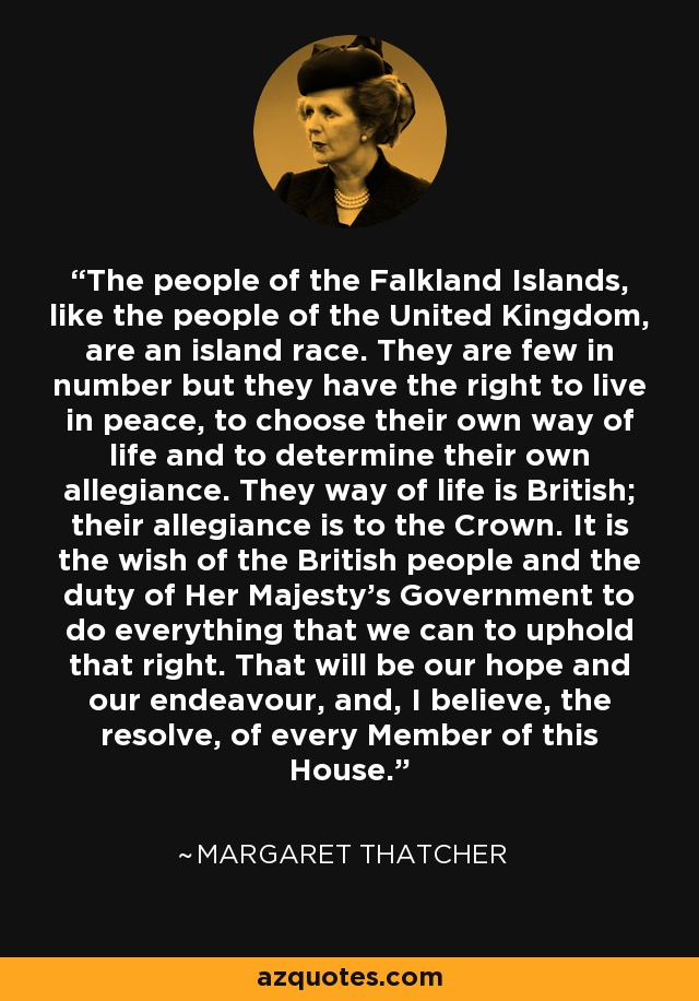 The people of the Falkland Islands, like the people of the United Kingdom, are an island race. They are few in number but they have the right to live in peace, to choose their own way of life and to determine their own allegiance. They way of life is British; their allegiance is to the Crown. It is the wish of the British people and the duty of Her Majesty's Government to do everything that we can to uphold that right. That will be our hope and our endeavour, and, I believe, the resolve, of every Member of this House. - Margaret Thatcher