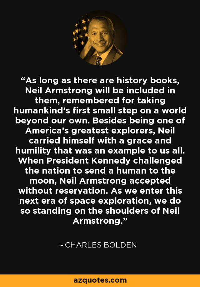 As long as there are history books, Neil Armstrong will be included in them, remembered for taking humankind's first small step on a world beyond our own. Besides being one of America's greatest explorers, Neil carried himself with a grace and humility that was an example to us all. When President Kennedy challenged the nation to send a human to the moon, Neil Armstrong accepted without reservation. As we enter this next era of space exploration, we do so standing on the shoulders of Neil Armstrong. - Charles Bolden