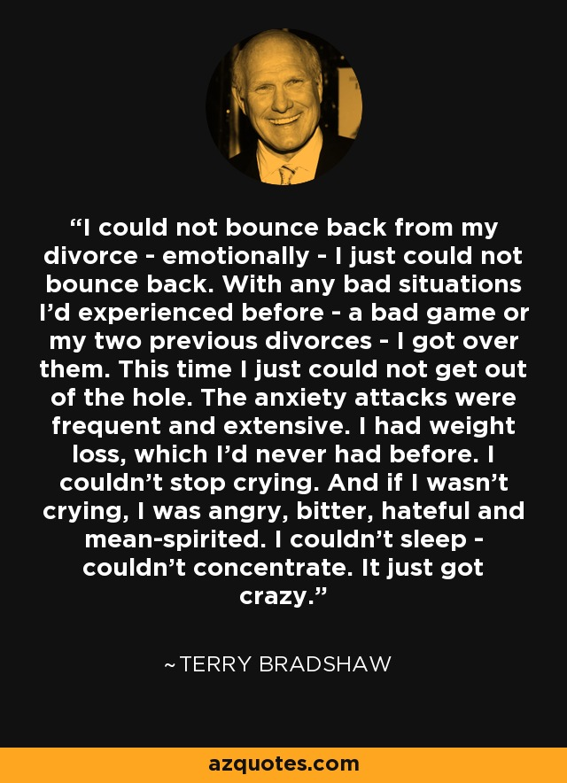 I could not bounce back from my divorce - emotionally - I just could not bounce back. With any bad situations I'd experienced before - a bad game or my two previous divorces - I got over them. This time I just could not get out of the hole. The anxiety attacks were frequent and extensive. I had weight loss, which I'd never had before. I couldn't stop crying. And if I wasn't crying, I was angry, bitter, hateful and mean-spirited. I couldn't sleep - couldn't concentrate. It just got crazy. - Terry Bradshaw