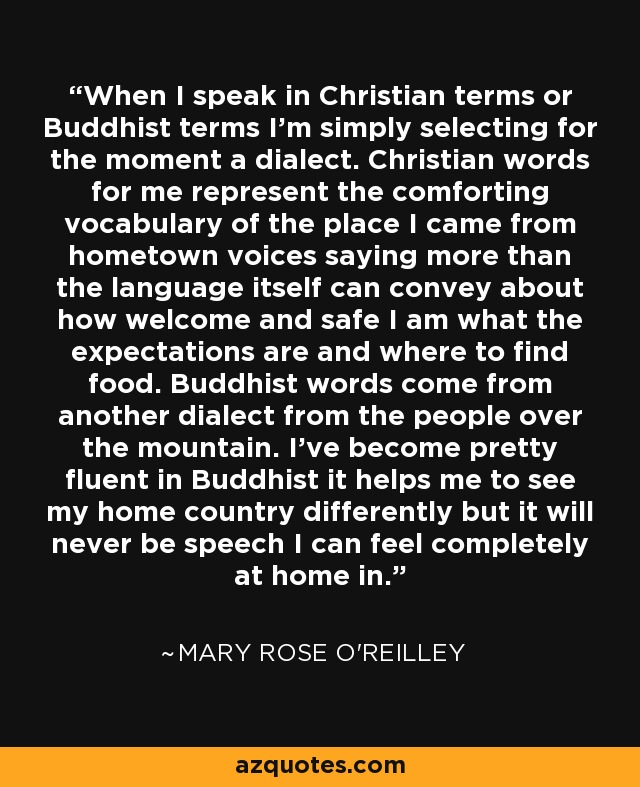 When I speak in Christian terms or Buddhist terms I'm simply selecting for the moment a dialect. Christian words for me represent the comforting vocabulary of the place I came from hometown voices saying more than the language itself can convey about how welcome and safe I am what the expectations are and where to find food. Buddhist words come from another dialect from the people over the mountain. I've become pretty fluent in Buddhist it helps me to see my home country differently but it will never be speech I can feel completely at home in. - Mary Rose O'Reilley