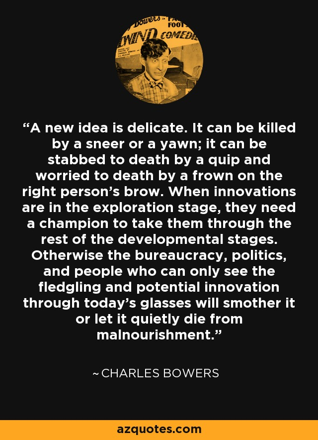 A new idea is delicate. It can be killed by a sneer or a yawn; it can be stabbed to death by a quip and worried to death by a frown on the right person's brow. When innovations are in the exploration stage, they need a champion to take them through the rest of the developmental stages. Otherwise the bureaucracy, politics, and people who can only see the fledgling and potential innovation through today's glasses will smother it or let it quietly die from malnourishment. - Charles Bowers