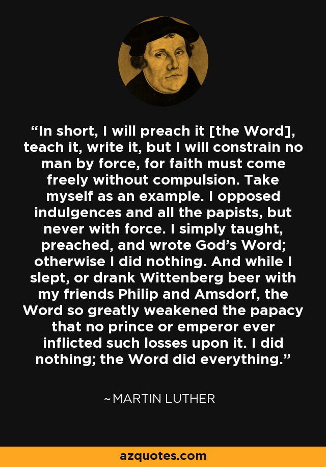 In short, I will preach it [the Word], teach it, write it, but I will constrain no man by force, for faith must come freely without compulsion. Take myself as an example. I opposed indulgences and all the papists, but never with force. I simply taught, preached, and wrote God's Word; otherwise I did nothing. And while I slept, or drank Wittenberg beer with my friends Philip and Amsdorf, the Word so greatly weakened the papacy that no prince or emperor ever inflicted such losses upon it. I did nothing; the Word did everything. - Martin Luther