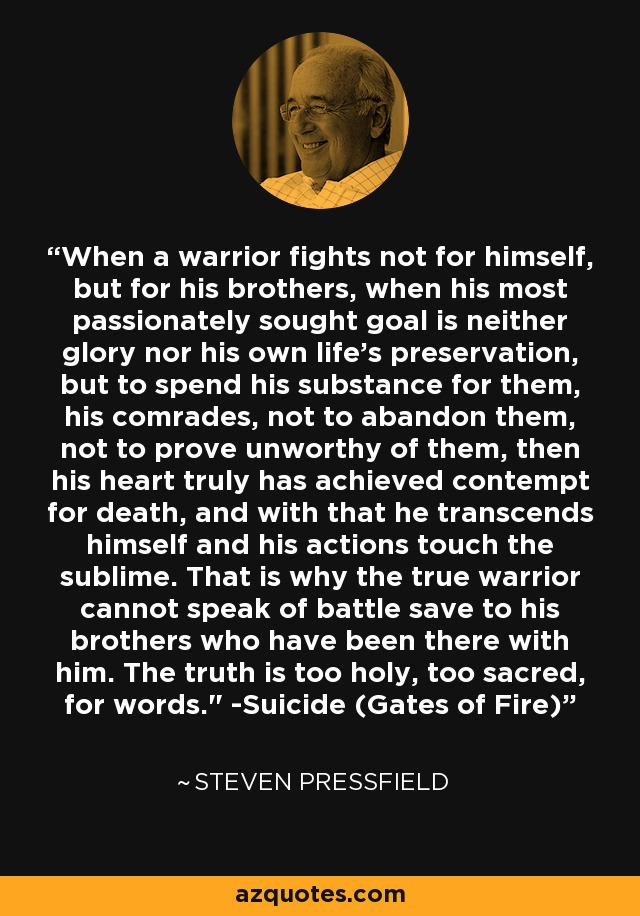 When a warrior fights not for himself, but for his brothers, when his most passionately sought goal is neither glory nor his own life's preservation, but to spend his substance for them, his comrades, not to abandon them, not to prove unworthy of them, then his heart truly has achieved contempt for death, and with that he transcends himself and his actions touch the sublime. That is why the true warrior cannot speak of battle save to his brothers who have been there with him. The truth is too holy, too sacred, for words.