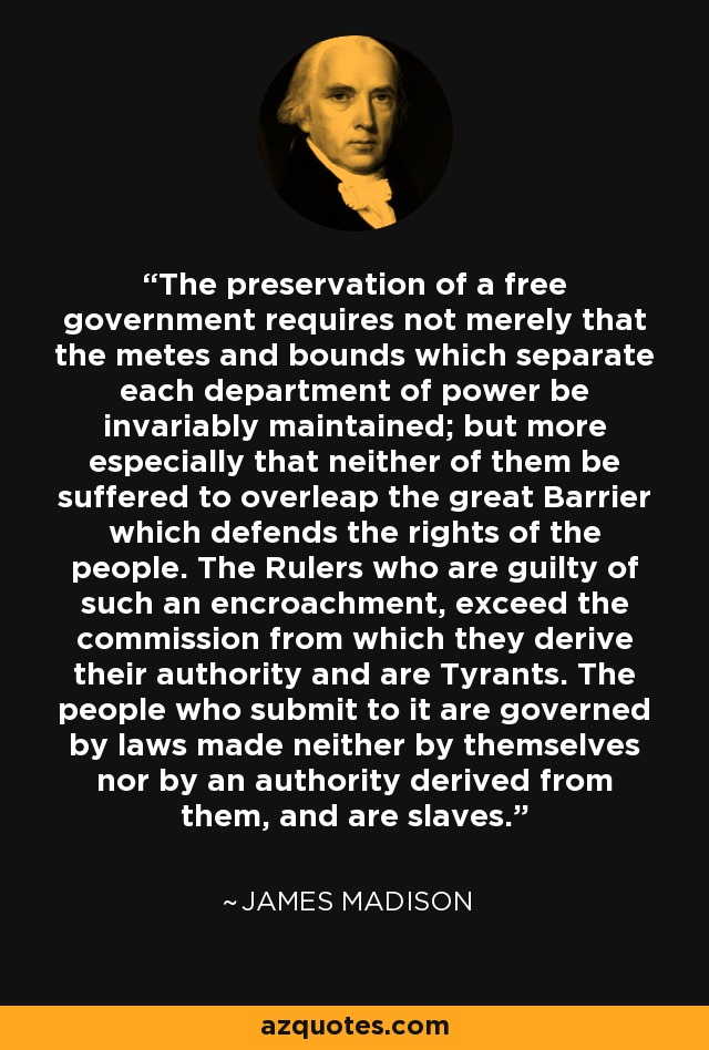 The preservation of a free government requires not merely that the metes and bounds which separate each department of power be invariably maintained; but more especially that neither of them be suffered to overleap the great Barrier which defends the rights of the people. The Rulers who are guilty of such an encroachment, exceed the commission from which they derive their authority and are Tyrants. The people who submit to it are governed by laws made neither by themselves nor by an authority derived from them, and are slaves. - James Madison