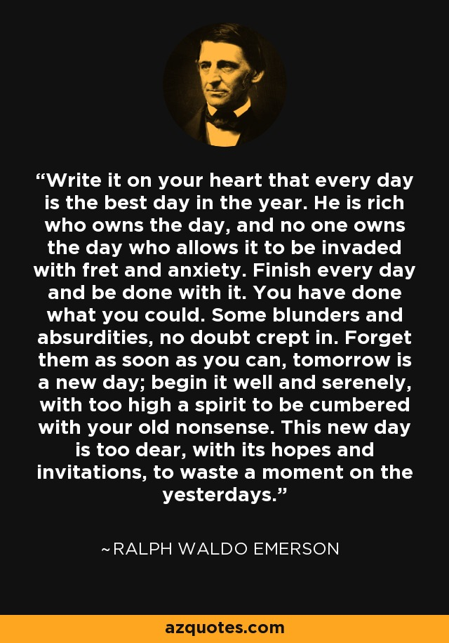 Write it on your heart that every day is the best day in the year. He is rich who owns the day, and no one owns the day who allows it to be invaded with fret and anxiety. Finish every day and be done with it. You have done what you could. Some blunders and absurdities, no doubt crept in. Forget them as soon as you can, tomorrow is a new day; begin it well and serenely, with too high a spirit to be cumbered with your old nonsense. This new day is too dear, with its hopes and invitations, to waste a moment on the yesterdays. - Ralph Waldo Emerson