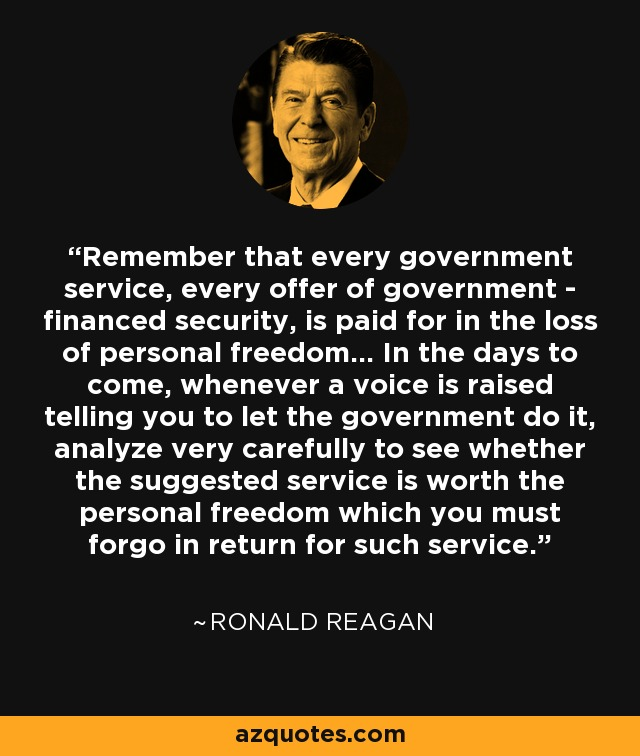 Remember that every government service, every offer of government - financed security, is paid for in the loss of personal freedom... In the days to come, whenever a voice is raised telling you to let the government do it, analyze very carefully to see whether the suggested service is worth the personal freedom which you must forgo in return for such service. - Ronald Reagan