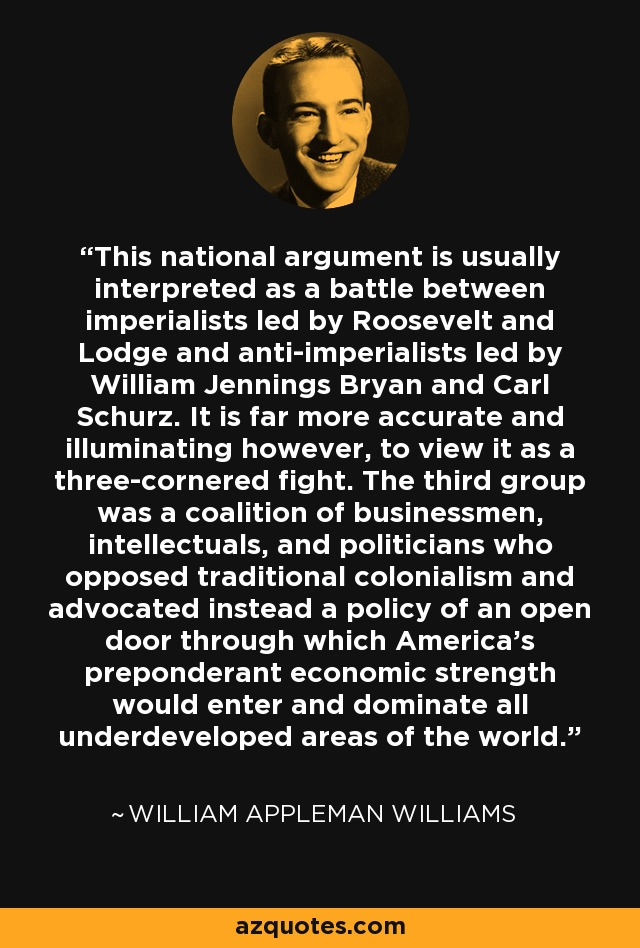 This national argument is usually interpreted as a battle between imperialists led by Roosevelt and Lodge and anti-imperialists led by William Jennings Bryan and Carl Schurz. It is far more accurate and illuminating however, to view it as a three-cornered fight. The third group was a coalition of businessmen, intellectuals, and politicians who opposed traditional colonialism and advocated instead a policy of an open door through which America's preponderant economic strength would enter and dominate all underdeveloped areas of the world. - William Appleman Williams