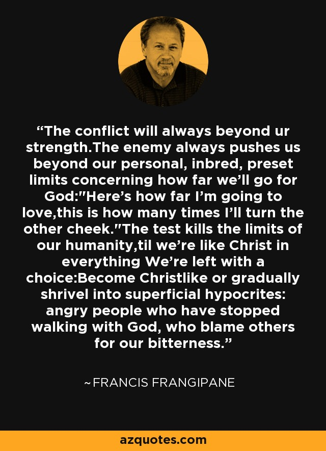 The conflict will always beyond ur strength.The enemy always pushes us beyond our personal, inbred, preset limits concerning how far we'll go for God:
