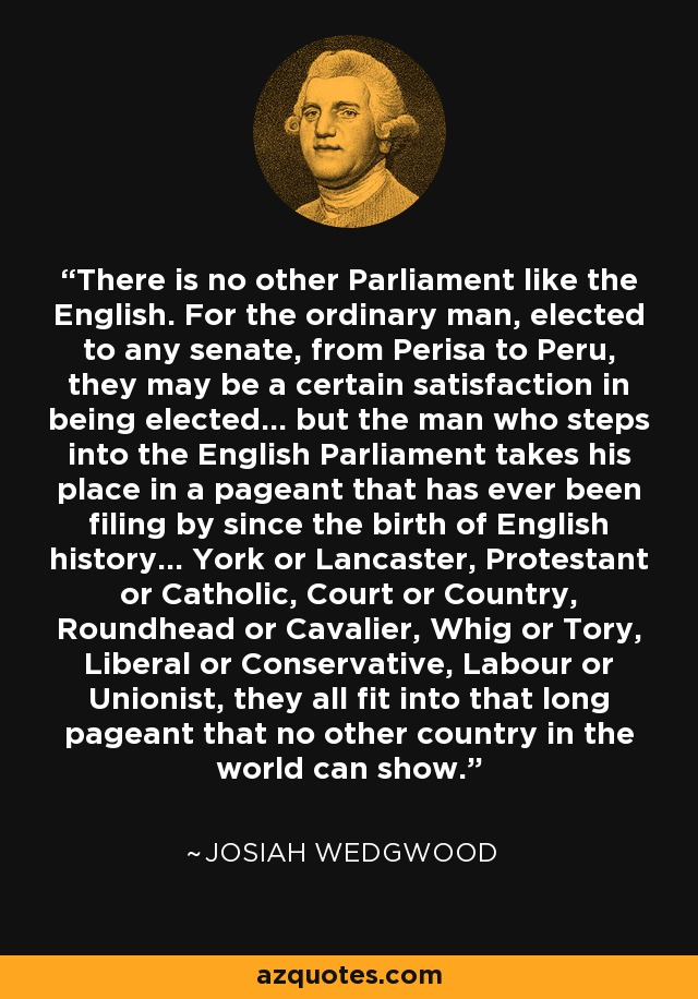There is no other Parliament like the English. For the ordinary man, elected to any senate, from Perisa to Peru, they may be a certain satisfaction in being elected... but the man who steps into the English Parliament takes his place in a pageant that has ever been filing by since the birth of English history... York or Lancaster, Protestant or Catholic, Court or Country, Roundhead or Cavalier, Whig or Tory, Liberal or Conservative, Labour or Unionist, they all fit into that long pageant that no other country in the world can show. - Josiah Wedgwood