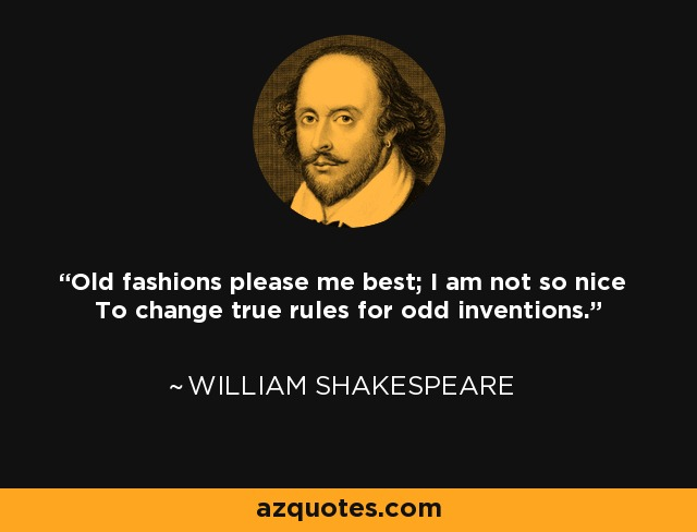 Old fashions please me best; I am not so nice To change true rules for odd inventions. - William Shakespeare