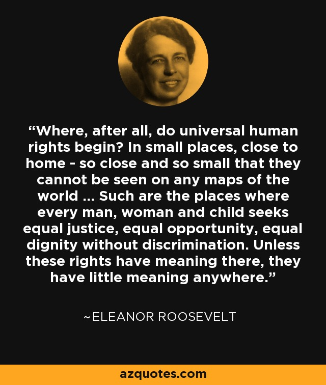 Where, after all, do universal human rights begin? In small places, close to home - so close and so small that they cannot be seen on any maps of the world ... Such are the places where every man, woman and child seeks equal justice, equal opportunity, equal dignity without discrimination. Unless these rights have meaning there, they have little meaning anywhere. - Eleanor Roosevelt