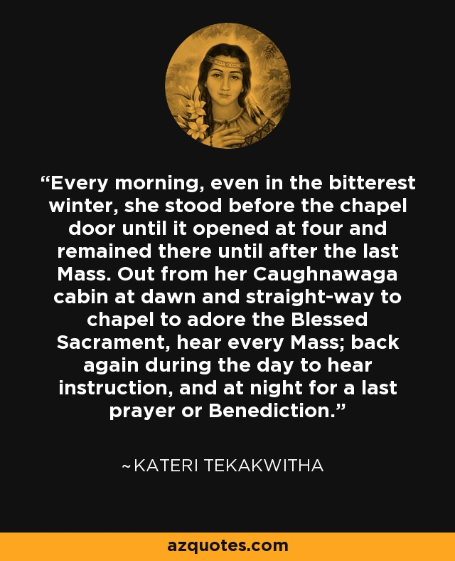 Every morning, even in the bitterest winter, she stood before the chapel door until it opened at four and remained there until after the last Mass. Out from her Caughnawaga cabin at dawn and straight-way to chapel to adore the Blessed Sacrament, hear every Mass; back again during the day to hear instruction, and at night for a last prayer or Benediction. - Kateri Tekakwitha