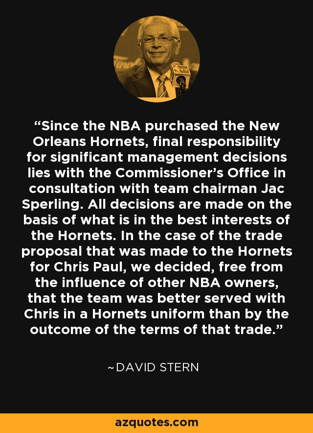 Since the NBA purchased the New Orleans Hornets, final responsibility for significant management decisions lies with the Commissioner's Office in consultation with team chairman Jac Sperling. All decisions are made on the basis of what is in the best interests of the Hornets. In the case of the trade proposal that was made to the Hornets for Chris Paul, we decided, free from the influence of other NBA owners, that the team was better served with Chris in a Hornets uniform than by the outcome of the terms of that trade. - David Stern