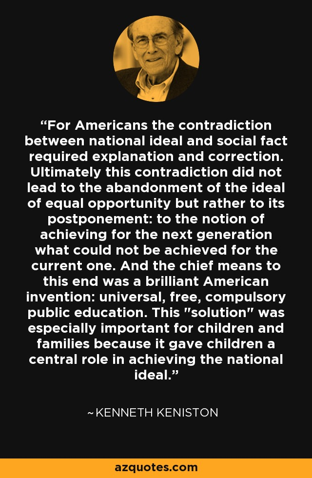For Americans the contradiction between national ideal and social fact required explanation and correction. Ultimately this contradiction did not lead to the abandonment of the ideal of equal opportunity but rather to its postponement: to the notion of achieving for the next generation what could not be achieved for the current one. And the chief means to this end was a brilliant American invention: universal, free, compulsory public education. This