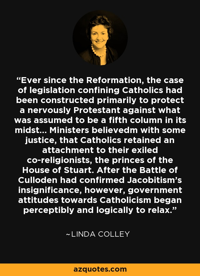 Ever since the Reformation, the case of legislation confining Catholics had been constructed primarily to protect a nervously Protestant against what was assumed to be a fifth column in its midst... Ministers believedm with some justice, that Catholics retained an attachment to their exiled co-religionists, the princes of the House of Stuart. After the Battle of Culloden had confirmed Jacobitism's insignificance, however, government attitudes towards Catholicism began perceptibly and logically to relax. - Linda Colley