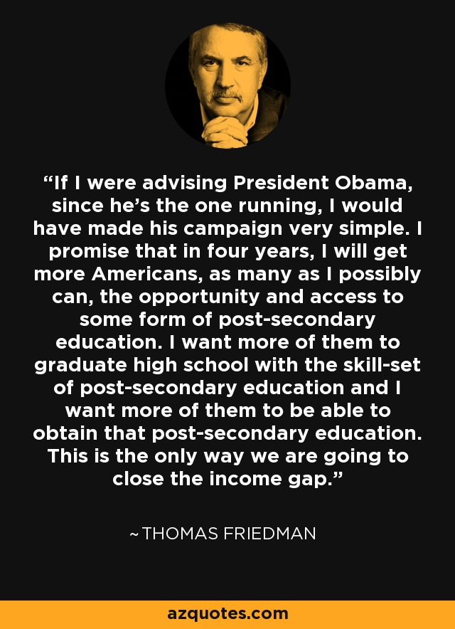 If I were advising President Obama, since he's the one running, I would have made his campaign very simple. I promise that in four years, I will get more Americans, as many as I possibly can, the opportunity and access to some form of post-secondary education. I want more of them to graduate high school with the skill-set of post-secondary education and I want more of them to be able to obtain that post-secondary education. This is the only way we are going to close the income gap. - Thomas Friedman