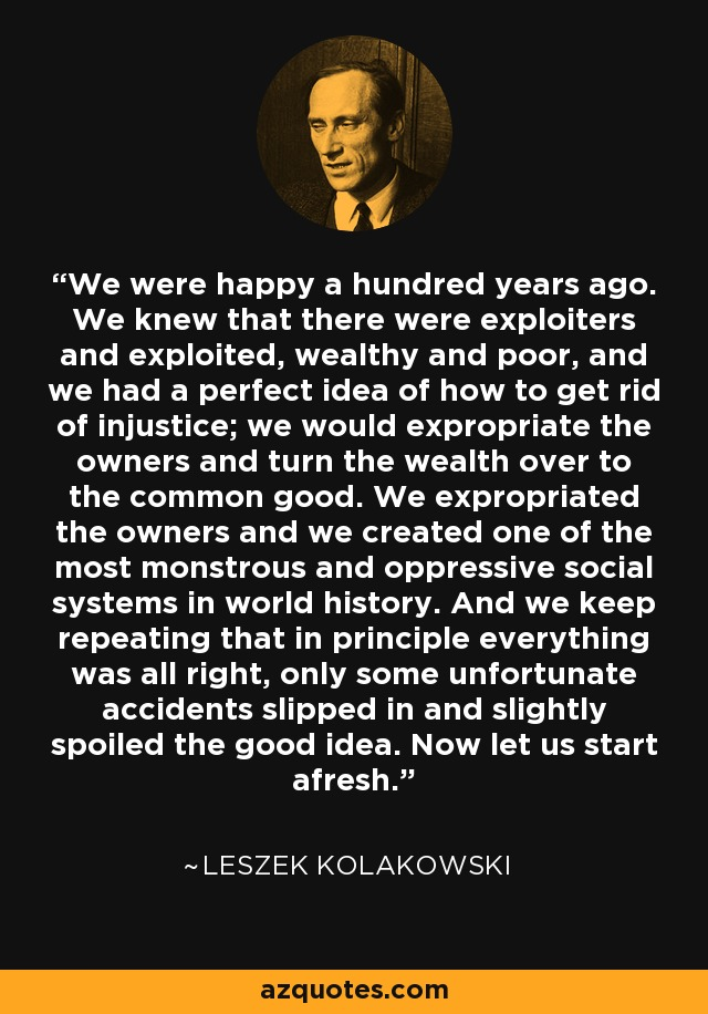 We were happy a hundred years ago. We knew that there were exploiters and exploited, wealthy and poor, and we had a perfect idea of how to get rid of injustice; we would expropriate the owners and turn the wealth over to the common good. We expropriated the owners and we created one of the most monstrous and oppressive social systems in world history. And we keep repeating that in principle everything was all right, only some unfortunate accidents slipped in and slightly spoiled the good idea. Now let us start afresh. - Leszek Kolakowski