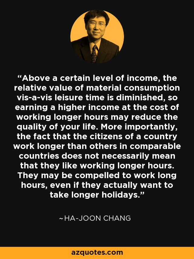 Above a certain level of income, the relative value of material consumption vis-a-vis leisure time is diminished, so earning a higher income at the cost of working longer hours may reduce the quality of your life. More importantly, the fact that the citizens of a country work longer than others in comparable countries does not necessarily mean that they like working longer hours. They may be compelled to work long hours, even if they actually want to take longer holidays. - Ha-Joon Chang