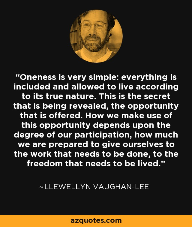 Oneness is very simple: everything is included and allowed to live according to its true nature. This is the secret that is being revealed, the opportunity that is offered. How we make use of this opportunity depends upon the degree of our participation, how much we are prepared to give ourselves to the work that needs to be done, to the freedom that needs to be lived. - Llewellyn Vaughan-Lee