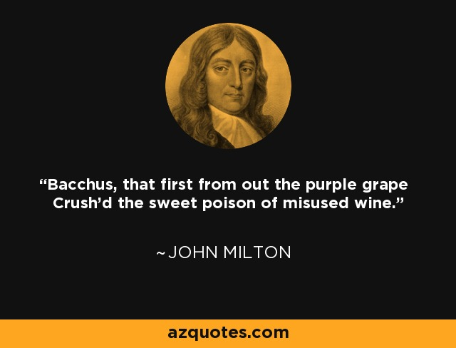 Bacchus, that first from out the purple grape Crush'd the sweet poison of misused wine. - John Milton