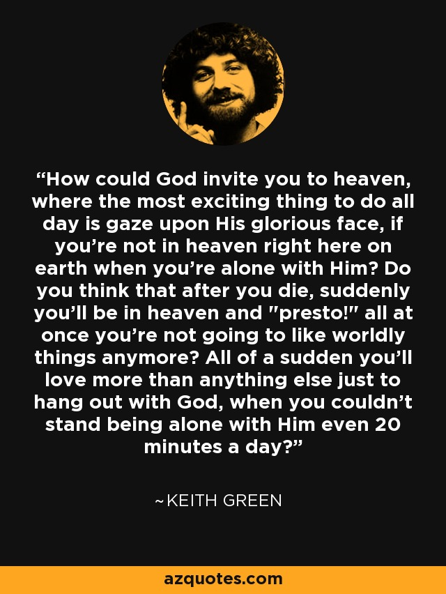 How could God invite you to heaven, where the most exciting thing to do all day is gaze upon His glorious face, if you're not in heaven right here on earth when you're alone with Him? Do you think that after you die, suddenly you'll be in heaven and