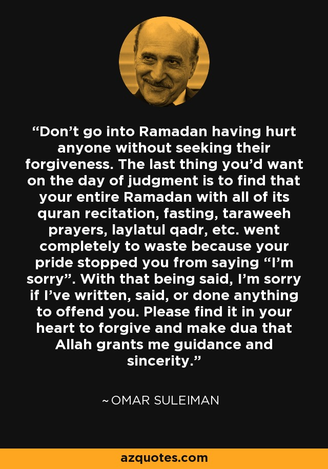 """Don't go into Ramadan having hurt anyone without seeking their forgiveness. The last thing you'd want on the day of judgment is to find that your entire Ramadan with all of its quran recitation, fasting, taraweeh prayers, laylatul qadr, etc. went completely to waste because your pride stopped you from saying """"I'm sorry"""". With that being said, I'm sorry if I've written, said, or done anything to offend you. Please find it in your heart to forgive and make dua that Allah grants me guidance and sincerity. - Omar Suleiman"""