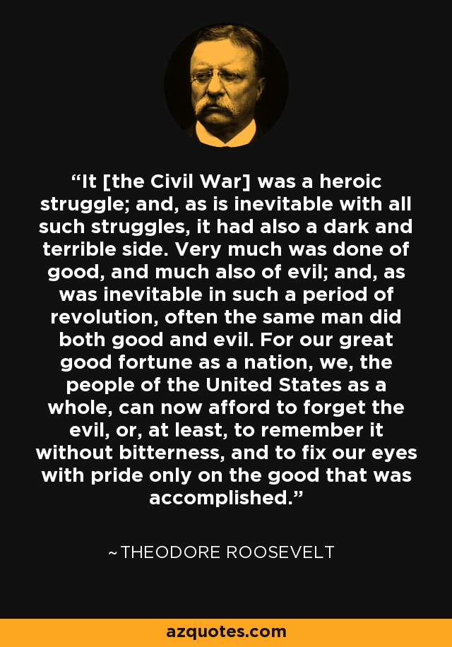 It [the Civil War] was a heroic struggle; and, as is inevitable with all such struggles, it had also a dark and terrible side. Very much was done of good, and much also of evil; and, as was inevitable in such a period of revolution, often the same man did both good and evil. For our great good fortune as a nation, we, the people of the United States as a whole, can now afford to forget the evil, or, at least, to remember it without bitterness, and to fix our eyes with pride only on the good that was accomplished. - Theodore Roosevelt