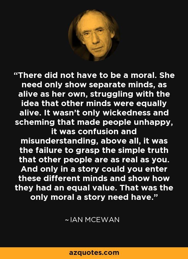 There did not have to be a moral. She need only show separate minds, as alive as her own, struggling with the idea that other minds were equally alive. It wasn't only wickedness and scheming that made people unhappy, it was confusion and misunderstanding, above all, it was the failure to grasp the simple truth that other people are as real as you. And only in a story could you enter these different minds and show how they had an equal value. That was the only moral a story need have. - Ian Mcewan