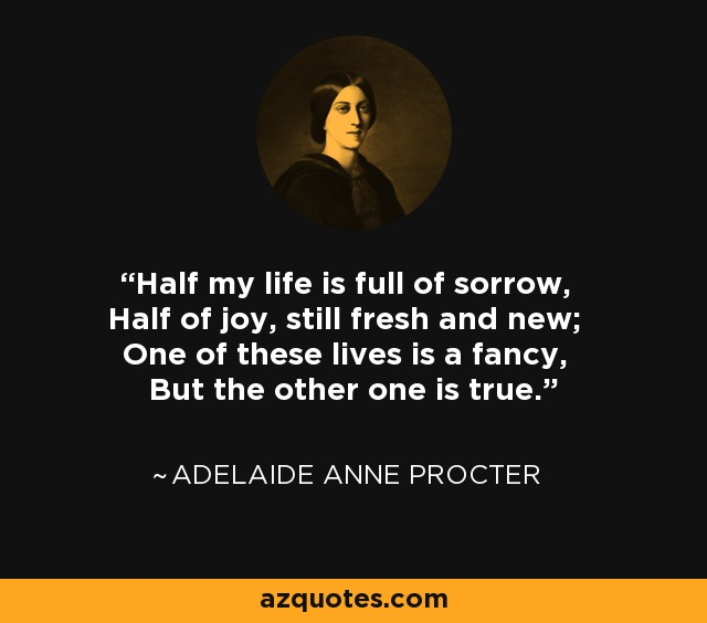 Half my life is full of sorrow, Half of joy, still fresh and new; One of these lives is a fancy, But the other one is true. - Adelaide Anne Procter