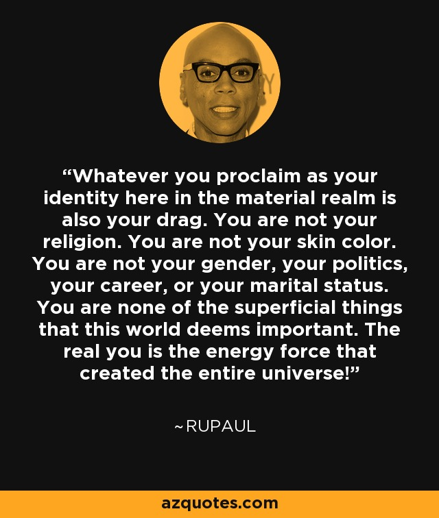 Whatever you proclaim as your identity here in the material realm is also your drag. You are not your religion. You are not your skin color. You are not your gender, your politics, your career, or your marital status. You are none of the superficial things that this world deems important. The real you is the energy force that created the entire universe! - RuPaul