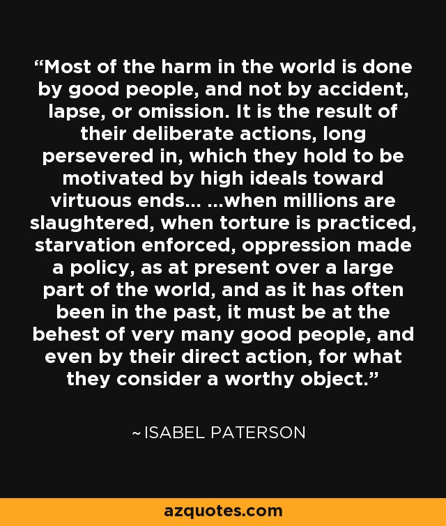 Most of the harm in the world is done by good people, and not by accident, lapse, or omission. It is the result of their deliberate actions, long persevered in, which they hold to be motivated by high ideals toward virtuous ends... ...when millions are slaughtered, when torture is practiced, starvation enforced, oppression made a policy, as at present over a large part of the world, and as it has often been in the past, it must be at the behest of very many good people, and even by their direct action, for what they consider a worthy object. - Isabel Paterson