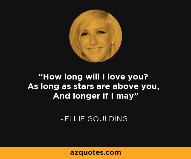 How long will I love you? As long as stars are above you, And longer if I may - Ellie Goulding
